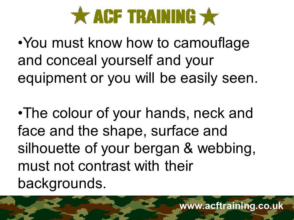 www.acftraining.co.uk To avoid this you must: Apply camouflage cream, mud or burnt cork to your face, neck and hands.