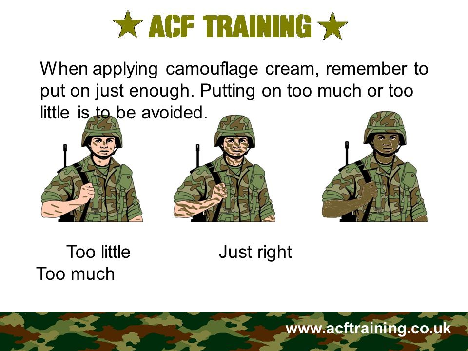 www.acftraining.co.uk Too little Just right Too much When applying camouflage cream, remember to put on just enough. Putting on too much or too little