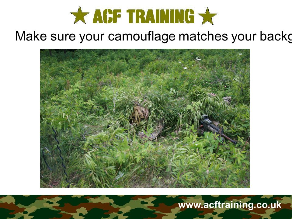 www.acftraining.co.uk Use shadow, and remember that when in the sun, your own shadow is very conspicuous, and that shadows move with the sun.