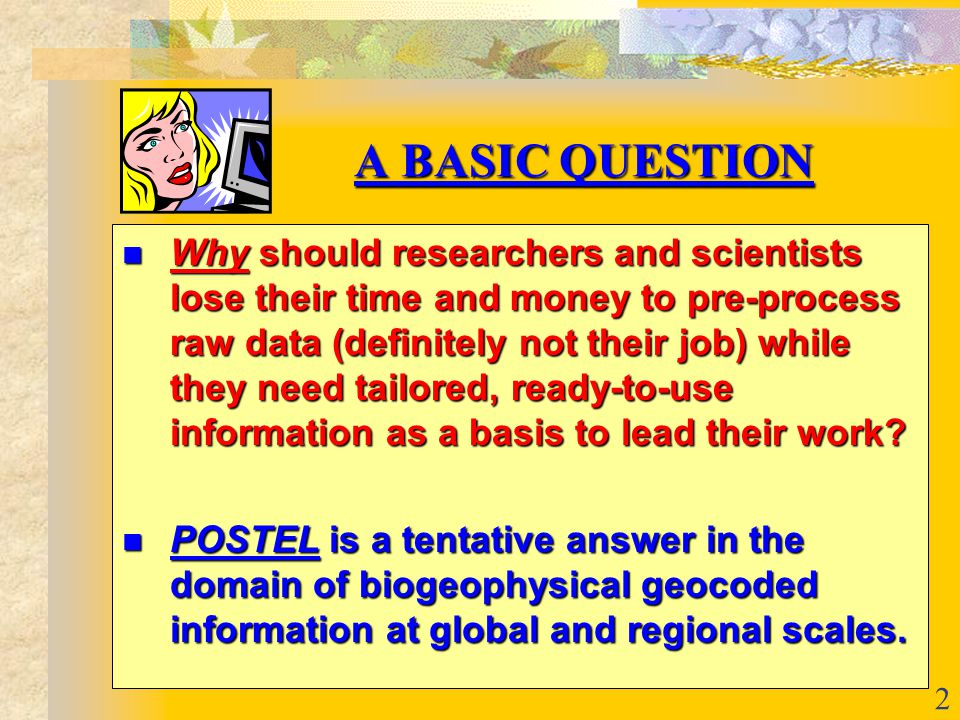 2 A BASIC QUESTION A BASIC QUESTION Why should researchers and scientists lose their time and money to pre-process raw data (definitely not their job) while they need tailored, ready-to-use information as a basis to lead their work.
