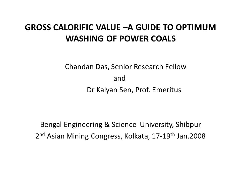 GROSS CALORIFIC VALUE –A GUIDE TO OPTIMUM WASHING OF POWER COALS Chandan Das, Senior Research Fellow and Dr Kalyan Sen, Prof.