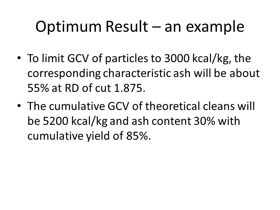 Optimum Result – an example To limit GCV of particles to 3000 kcal/kg, the corresponding characteristic ash will be about 55% at RD of cut 1.875. The