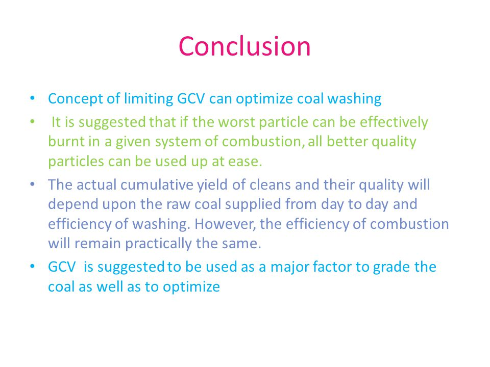 Conclusion Concept of limiting GCV can optimize coal washing It is suggested that if the worst particle can be effectively burnt in a given system of