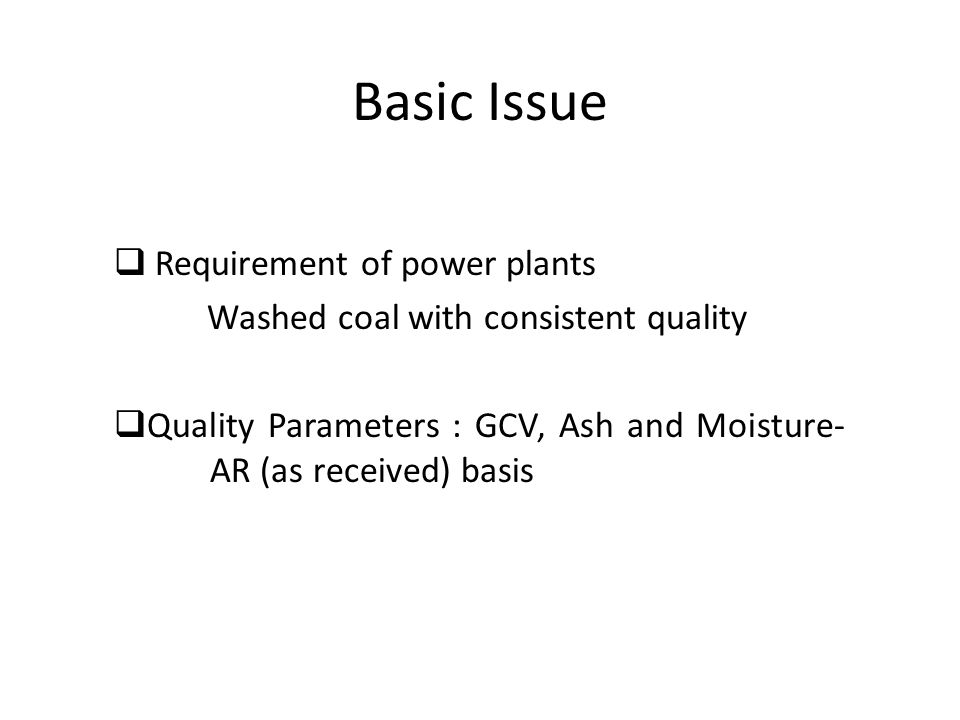 Basic Issue  Requirement of power plants Washed coal with consistent quality  Quality Parameters : GCV, Ash and Moisture- AR (as received) basis