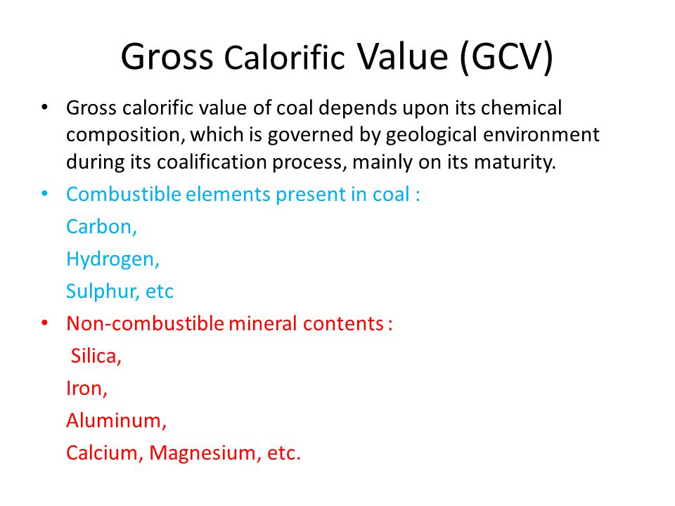 Gross Calorific Value (GCV) Gross calorific value of coal depends upon its chemical composition, which is governed by geological environment during its coalification process, mainly on its maturity.