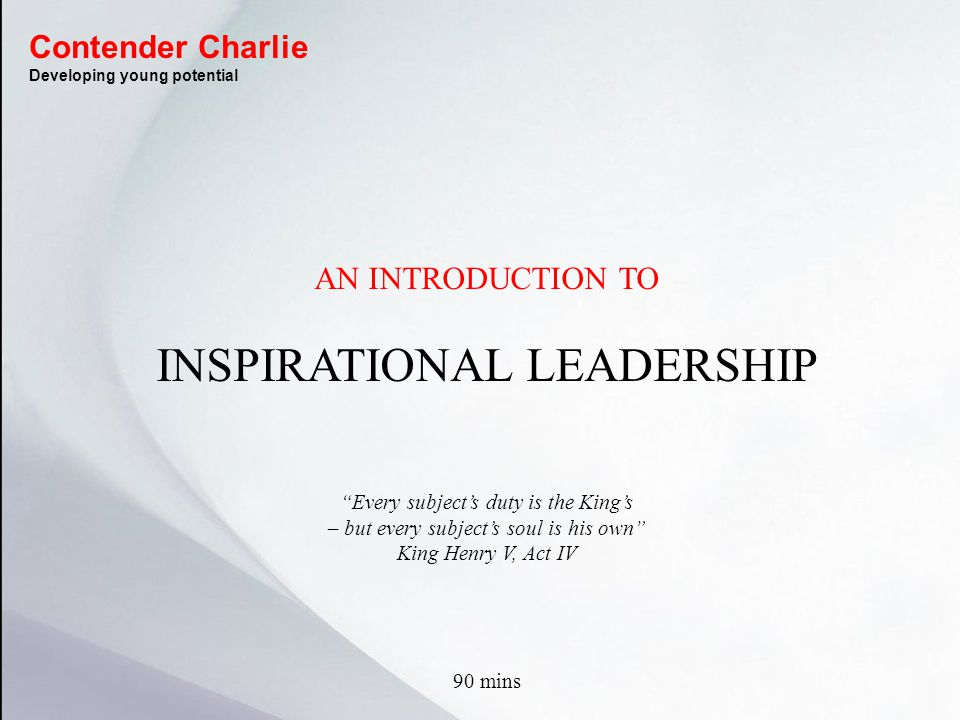 AN INTRODUCTION TO INSPIRATIONAL LEADERSHIP Every subject's duty is the King's – but every subject's soul is his own King Henry V, Act IV 90 mins Contender Charlie Developing young potential