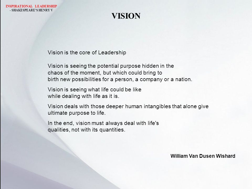 VISION Vision is the core of Leadership Vision is seeing the potential purpose hidden in the chaos of the moment, but which could bring to birth new possibilities for a person, a company or a nation.
