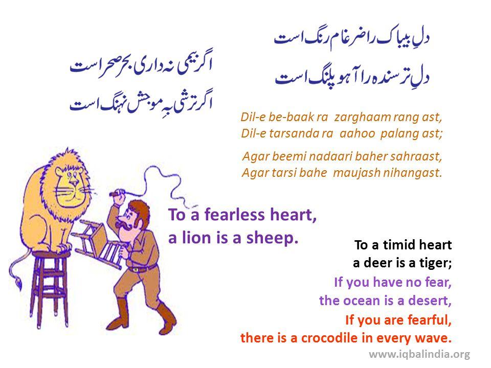 Dil-e be-baak ra zarghaam rang ast, Dil-e tarsanda ra aahoo palang ast; Agar beemi nadaari baher sahraast, Agar tarsi bahe maujash nihangast.