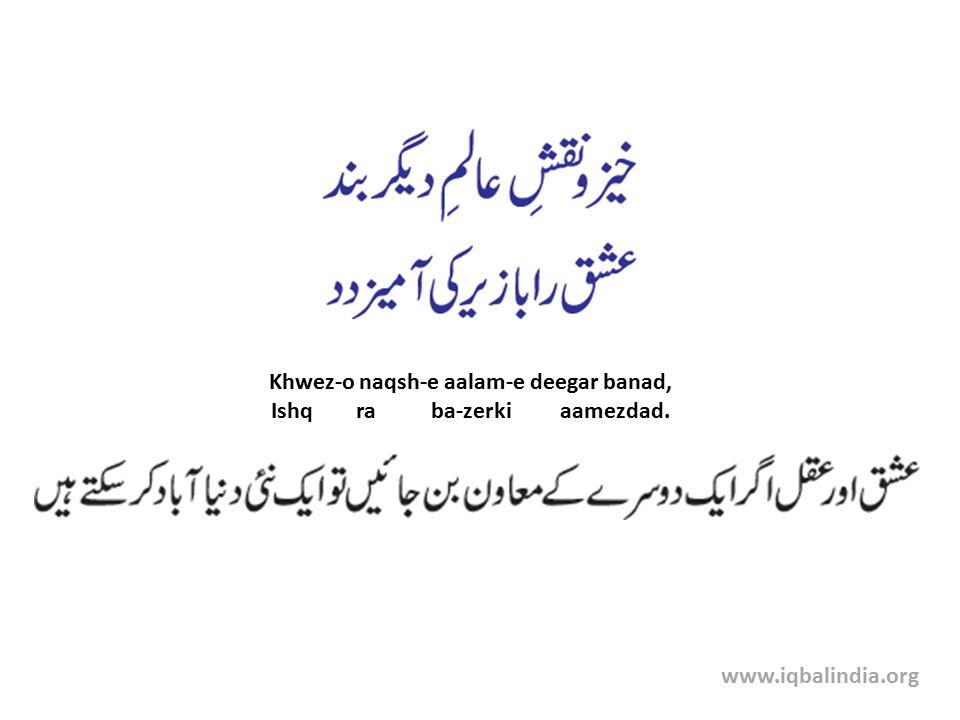 Khwez-o naqsh-e aalam-e deegar banad, Ishq ra ba-zerki aamezdad. www.iqbalindia.org