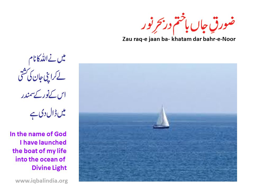 Zau raq-e jaan ba- khatam dar bahr-e-Noor In the name of God I have launched the boat of my life into the ocean of Divine Light www.iqbalindia.org