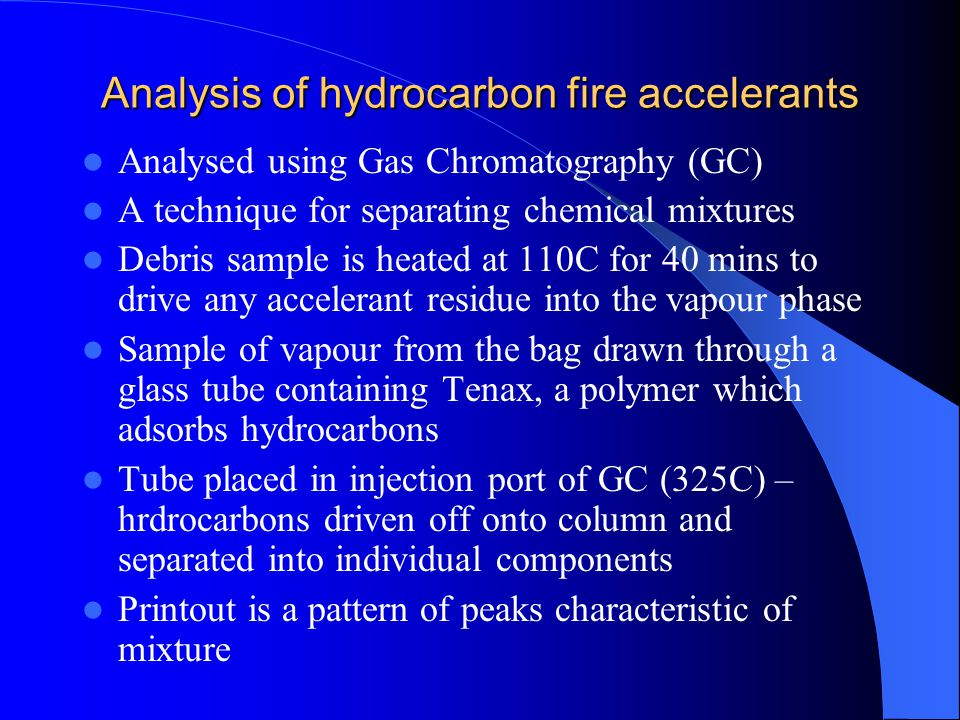Analysis of hydrocarbon fire accelerants Analysed using Gas Chromatography (GC) A technique for separating chemical mixtures Debris sample is heated a