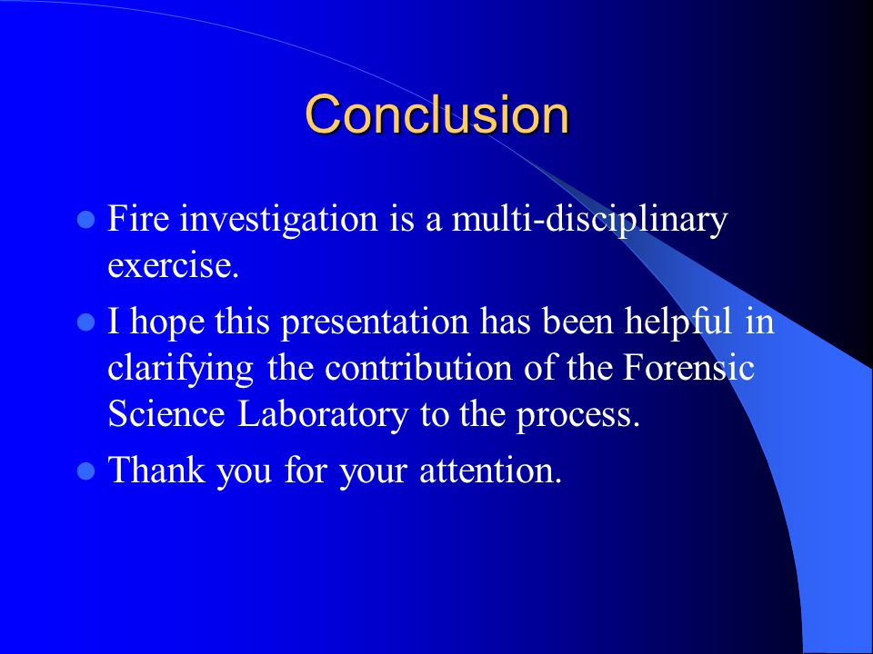 Conclusion Fire investigation is a multi-disciplinary exercise. I hope this presentation has been helpful in clarifying the contribution of the Forens