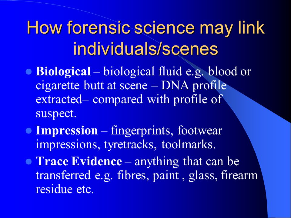 How forensic science may link individuals/scenes Biological – biological fluid e.g. blood or cigarette butt at scene – DNA profile extracted– compared