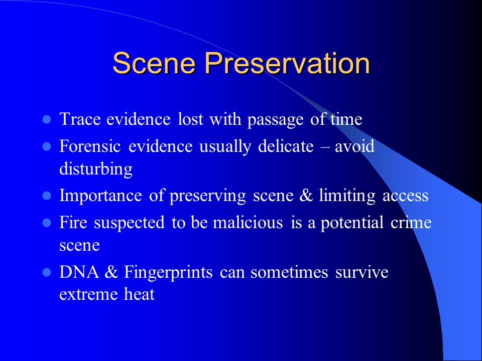 Scene Preservation Trace evidence lost with passage of time Forensic evidence usually delicate – avoid disturbing Importance of preserving scene & lim