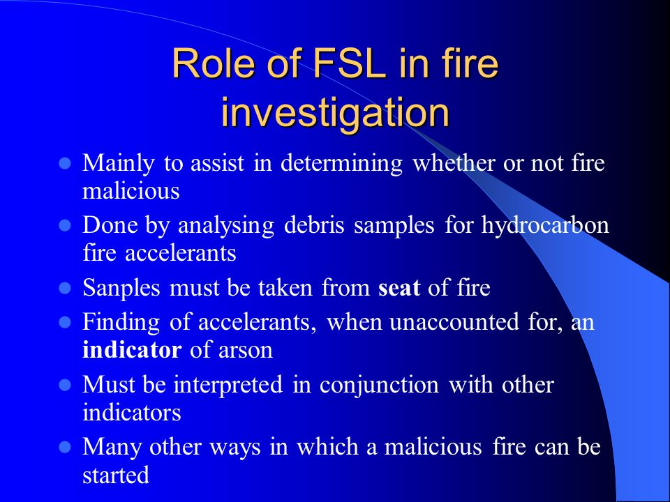 Role of FSL in fire investigation Mainly to assist in determining whether or not fire malicious Done by analysing debris samples for hydrocarbon fire