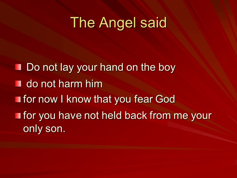 The Angel said Do not lay your hand on the boy do not harm him for now I know that you fear God for you have not held back from me your only son.