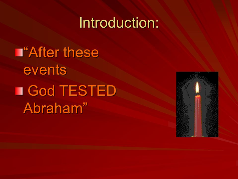 Introduction: After these events God TESTED Abraham