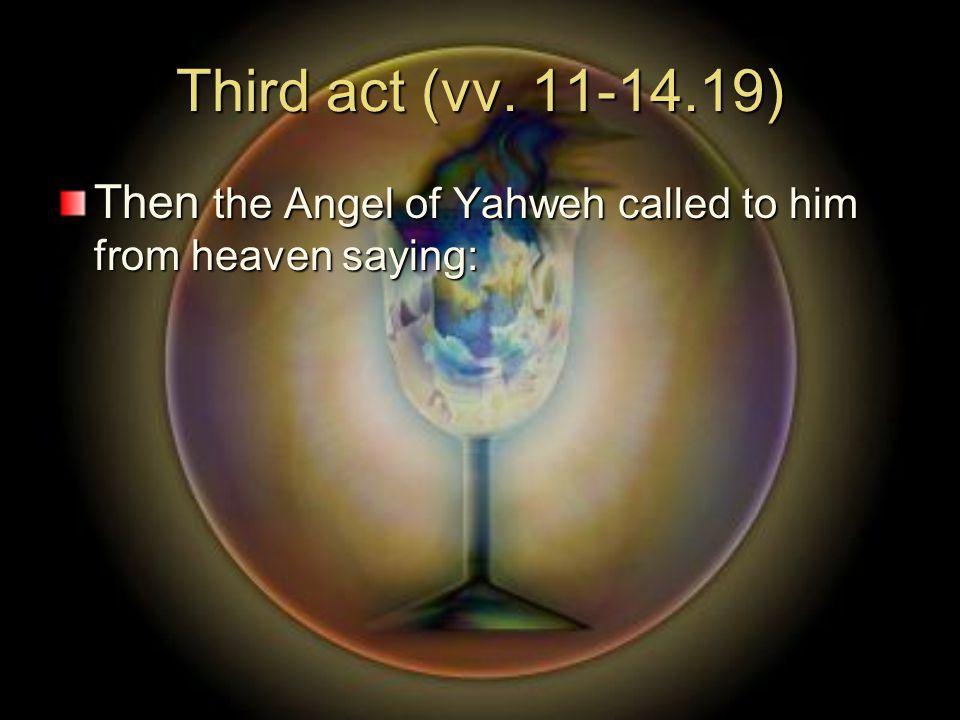 Third act (vv. 11-14.19) Then the Angel of Yahweh called to him from heaven saying: