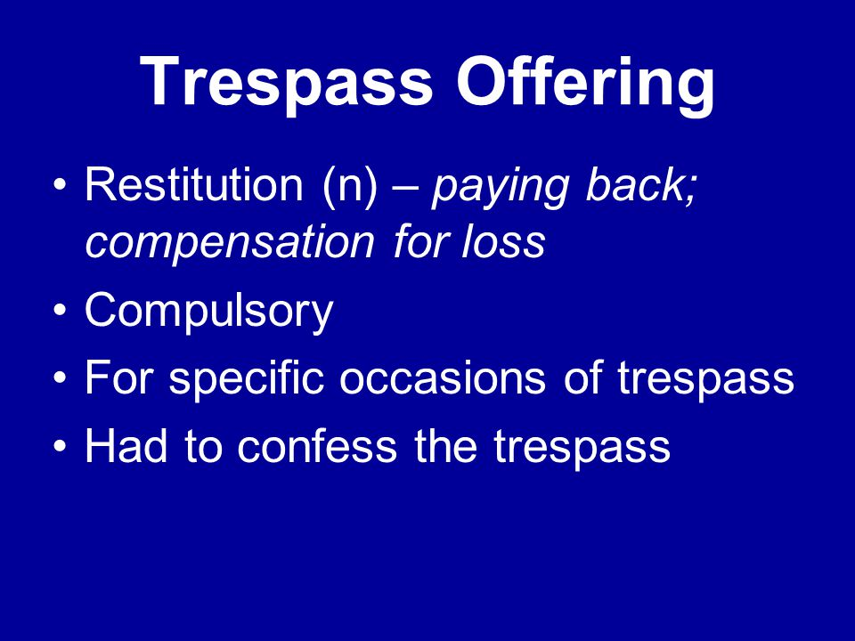 Trespass Offering Restitution (n) – paying back; compensation for loss Compulsory For specific occasions of trespass Had to confess the trespass
