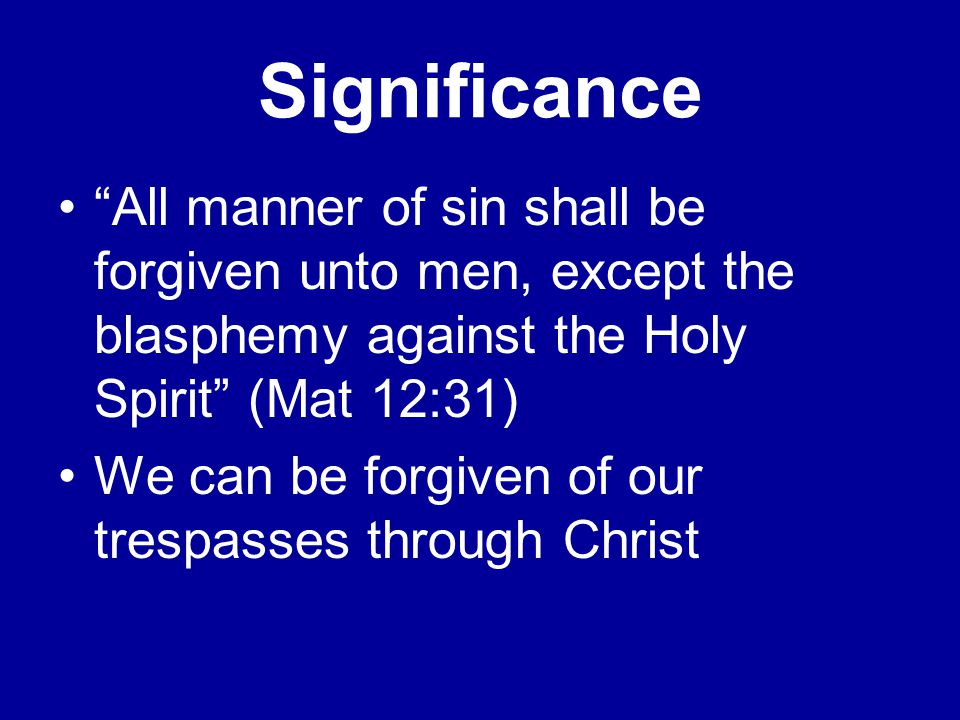 Significance All manner of sin shall be forgiven unto men, except the blasphemy against the Holy Spirit (Mat 12:31) We can be forgiven of our trespasses through Christ