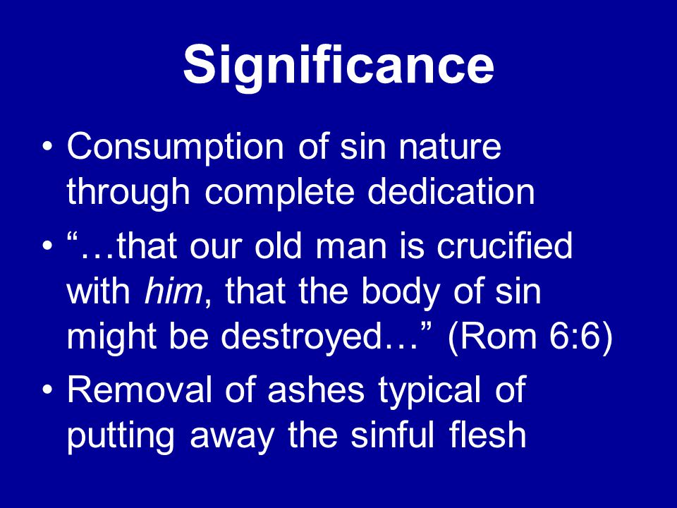 Significance Consumption of sin nature through complete dedication …that our old man is crucified with him, that the body of sin might be destroyed… (Rom 6:6) Removal of ashes typical of putting away the sinful flesh