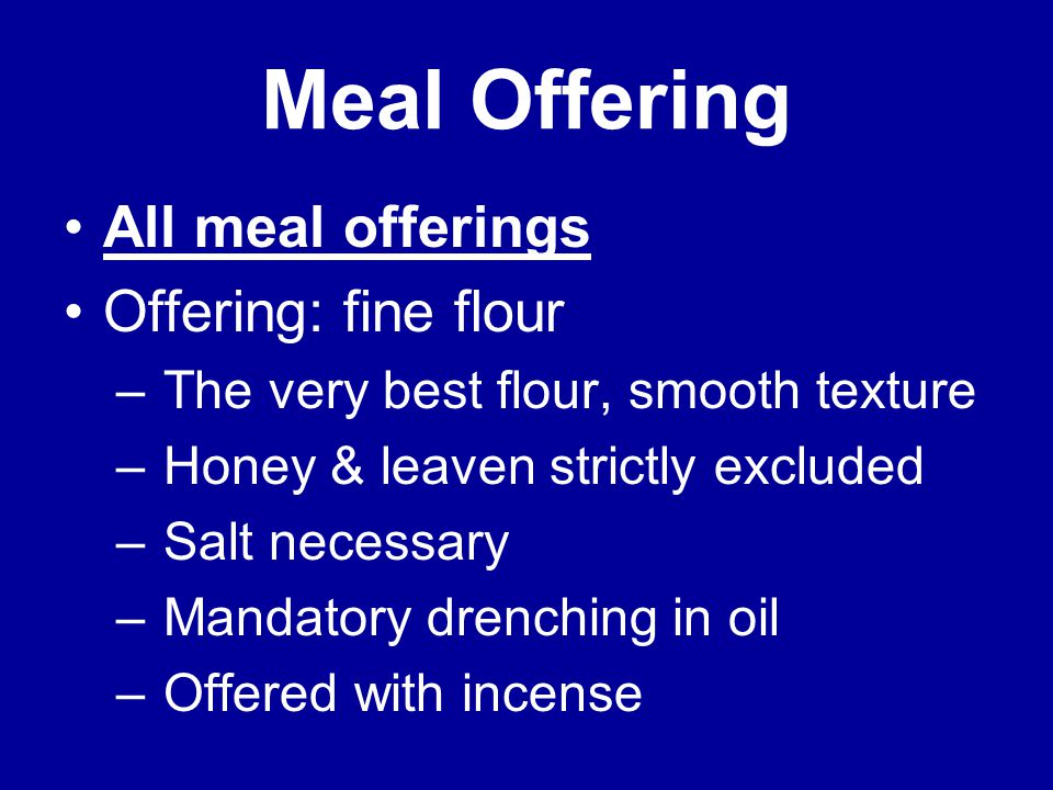 Meal Offering All meal offerings Offering: fine flour – The very best flour, smooth texture – Honey & leaven strictly excluded – Salt necessary – Mandatory drenching in oil – Offered with incense