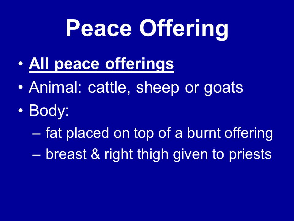 Peace Offering All peace offerings Animal: cattle, sheep or goats Body: – fat placed on top of a burnt offering – breast & right thigh given to priests