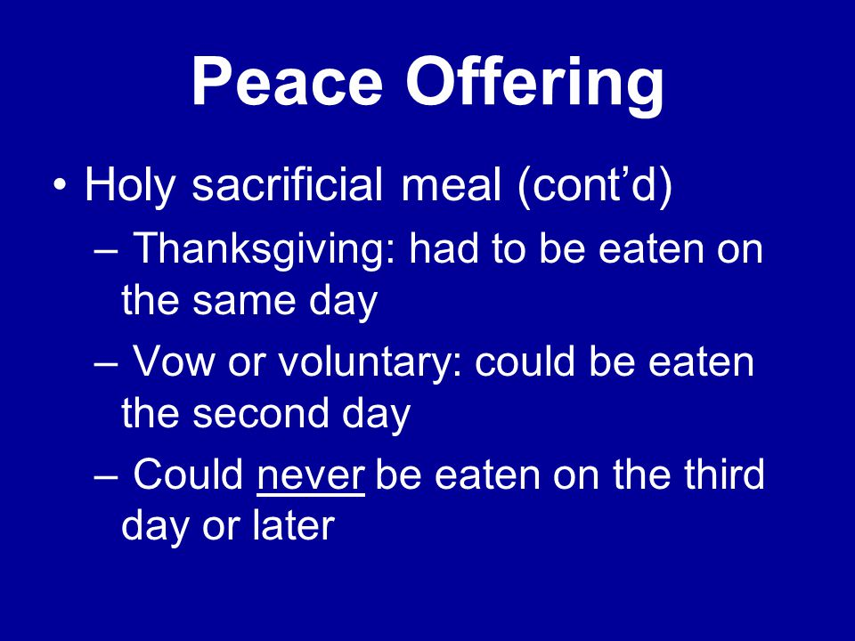 Peace Offering Holy sacrificial meal (cont'd) – Thanksgiving: had to be eaten on the same day – Vow or voluntary: could be eaten the second day – Could never be eaten on the third day or later