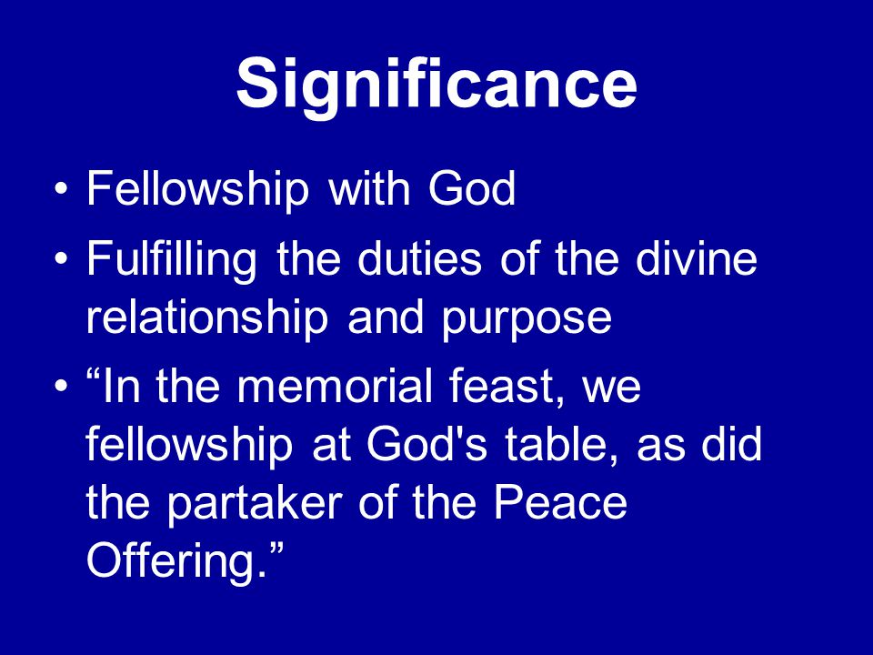 Significance Fellowship with God Fulfilling the duties of the divine relationship and purpose In the memorial feast, we fellowship at God s table, as did the partaker of the Peace Offering.