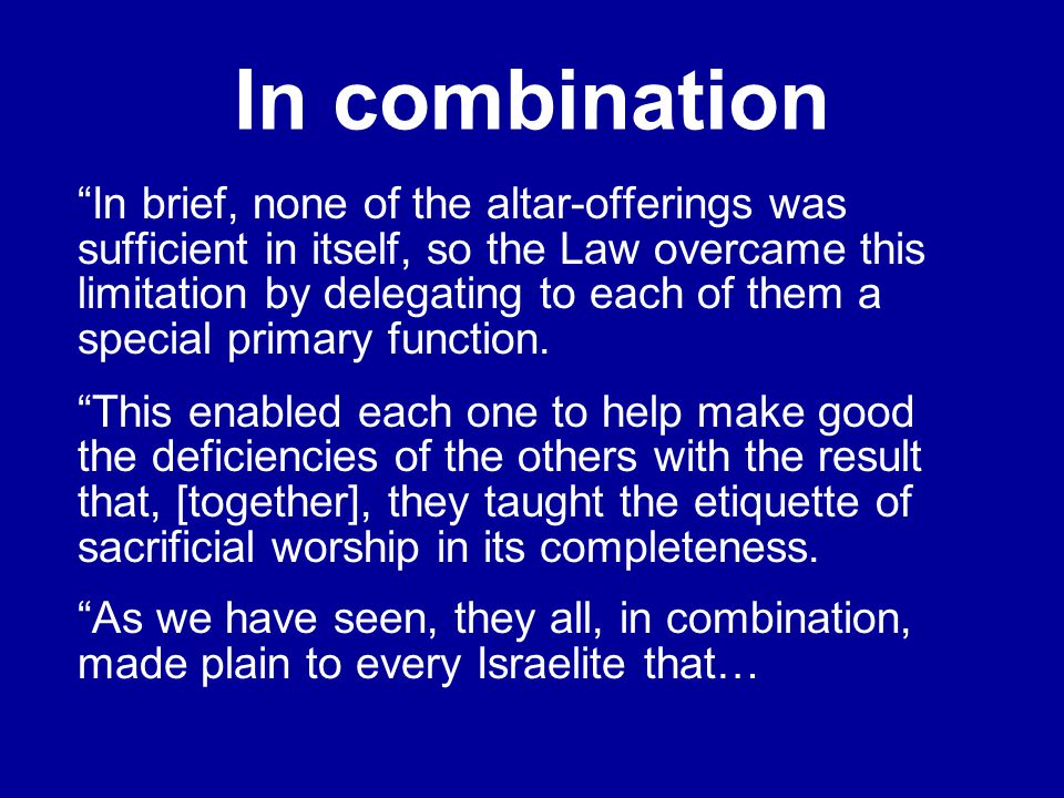 In combination In brief, none of the altar-offerings was sufficient in itself, so the Law overcame this limitation by delegating to each of them a special primary function.