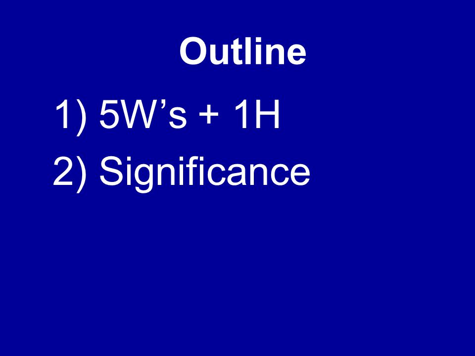 Outline 1) 5W's + 1H 2) Significance