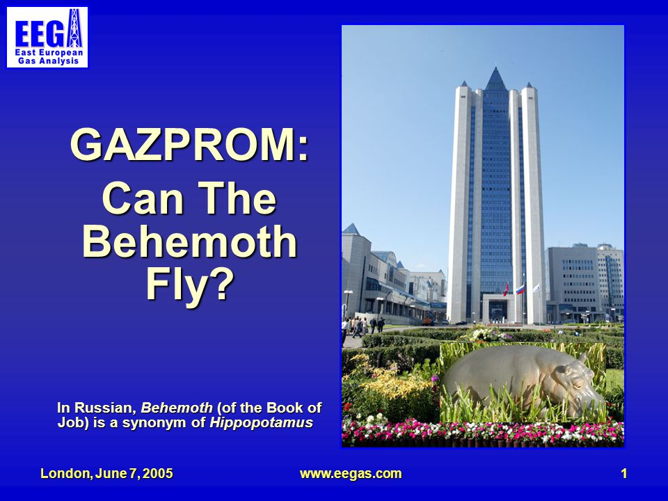 London, June 7, 2005www.eegas.com1 GAZPROM: Can The Behemoth Fly? In Russian, Behemoth (of the Book of Job) is a synonym of Hippopotamus