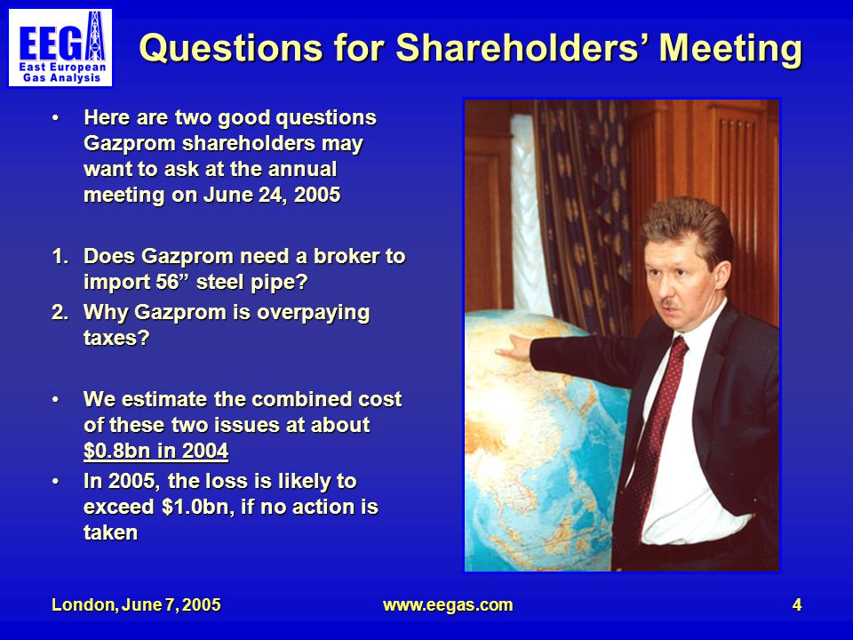 London, June 7, 2005www.eegas.com4 Questions for Shareholders' Meeting Here are two good questions Gazprom shareholders may want to ask at the annual