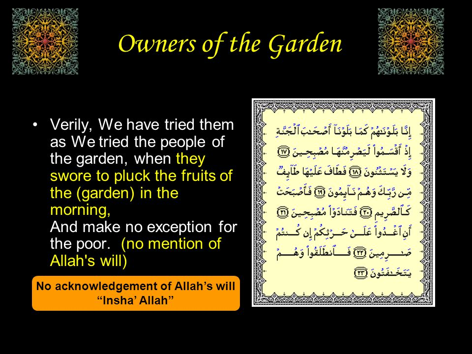 Owners of the Garden And never say of anything, I shall do such and such thing tomorrow. Except (with the saying), If Allah will! And remember your Lord when you forget and say: It may be that my Lord guides me unto a nearer way of truth than this. الكهف