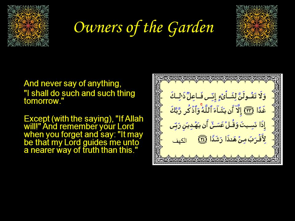 Owners of the Garden Verily, We have tried them as We tried the people of the garden, when they swore to pluck the fruits of the (garden) in the morning, And make no exception for the poor.