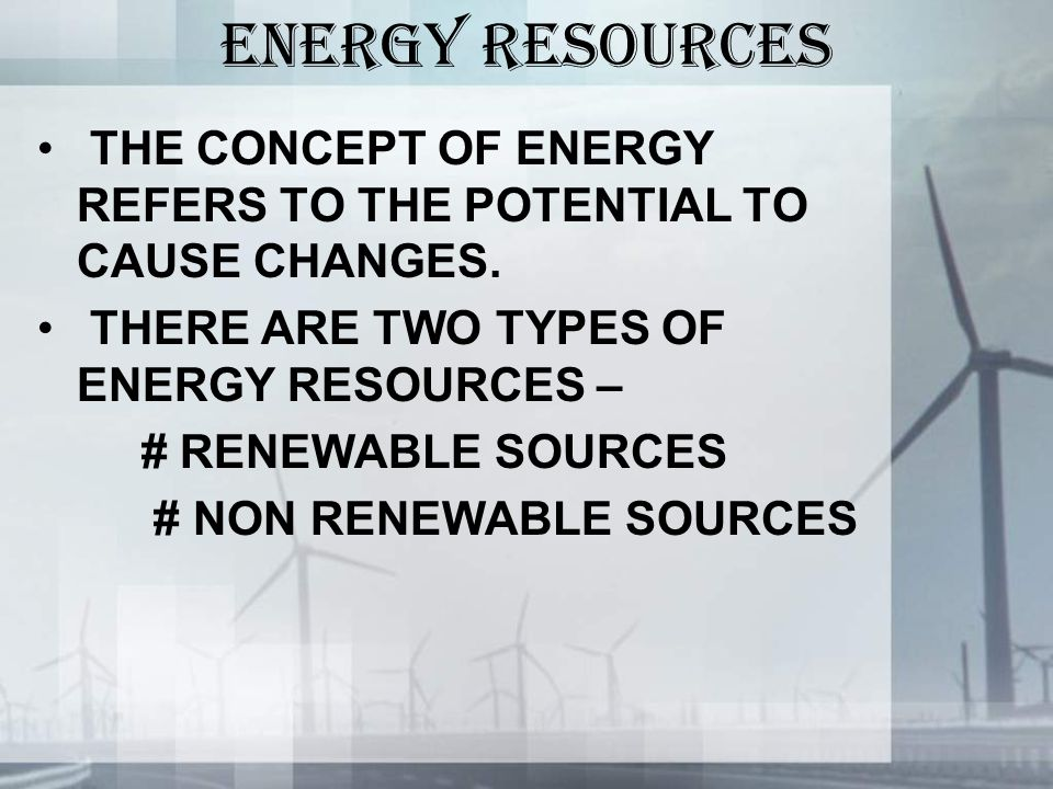 ENERGY RESOURCES THE CONCEPT OF ENERGY REFERS TO THE POTENTIAL TO CAUSE CHANGES.
