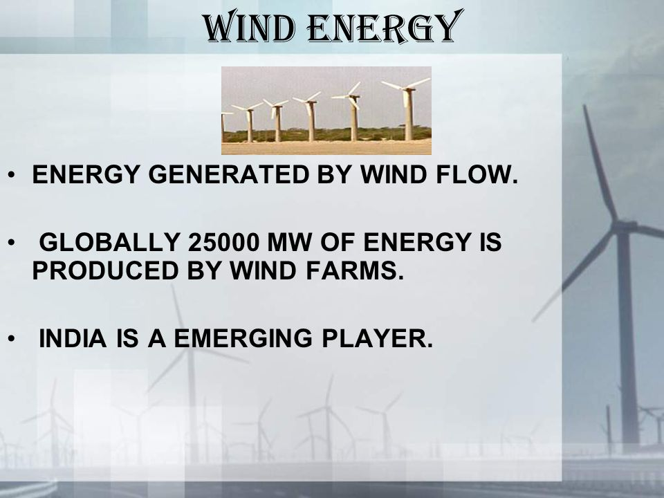 WIND ENERGY ENERGY GENERATED BY WIND FLOW. GLOBALLY 25000 MW OF ENERGY IS PRODUCED BY WIND FARMS.