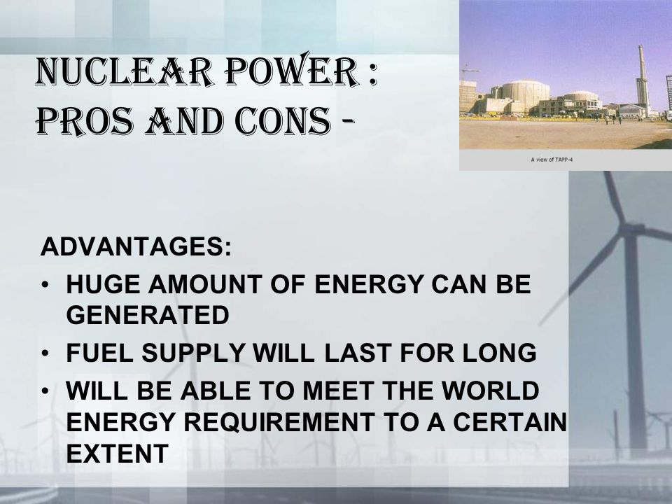 NUCLEAR POWER : PROS AND CONS - ADVANTAGES: HUGE AMOUNT OF ENERGY CAN BE GENERATED FUEL SUPPLY WILL LAST FOR LONG WILL BE ABLE TO MEET THE WORLD ENERGY REQUIREMENT TO A CERTAIN EXTENT