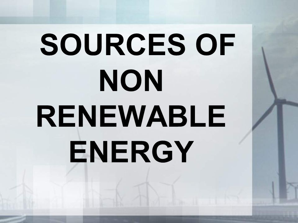 SOURCES OF NON RENEWABLE ENERGY