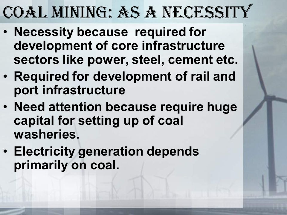 Coal mining: as a necessity Necessity because required for development of core infrastructure sectors like power, steel, cement etc.