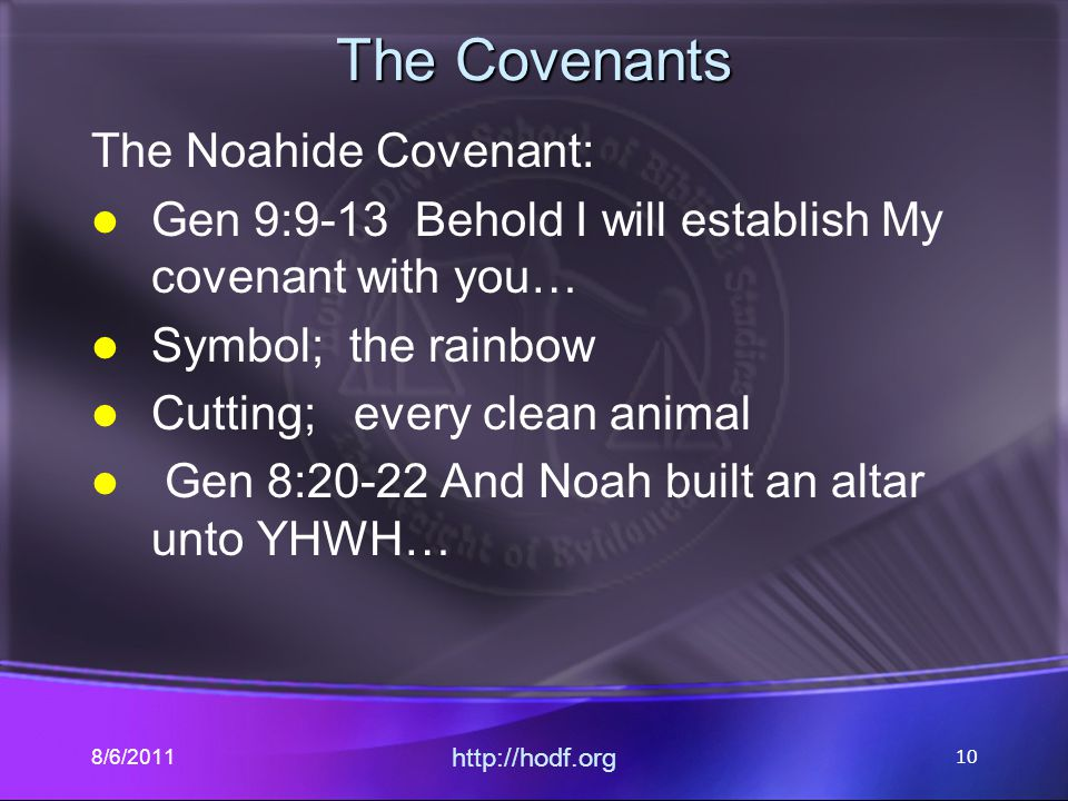The Covenants The Noahide Covenant: Gen 9:9-13 Behold I will establish My covenant with you… Symbol; the rainbow Cutting; every clean animal Gen 8:20-22 And Noah built an altar unto YHWH… 8/6/2011 http://hodf.org 10