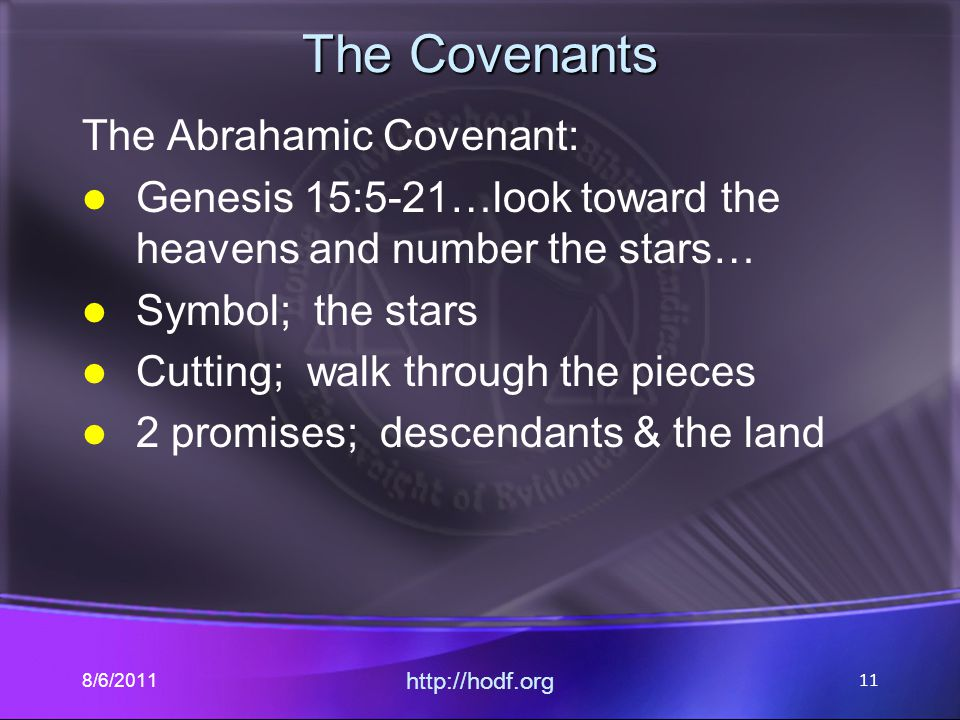 The Covenants The Abrahamic Covenant: Genesis 15:5-21…look toward the heavens and number the stars… Symbol; the stars Cutting; walk through the pieces 2 promises; descendants & the land 8/6/2011 http://hodf.org 11