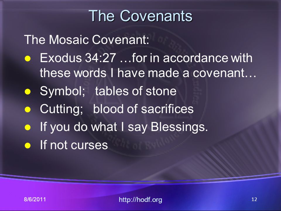 The Covenants The Mosaic Covenant: Exodus 34:27 …for in accordance with these words I have made a covenant… Symbol; tables of stone Cutting; blood of sacrifices If you do what I say Blessings.