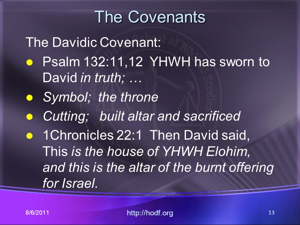 The Covenants The Davidic Covenant: Psalm 132:11,12 YHWH has sworn to David in truth; … Symbol; the throne Cutting; built altar and sacrificed 1Chronicles 22:1 Then David said, This is the house of YHWH Elohim, and this is the altar of the burnt offering for Israel.