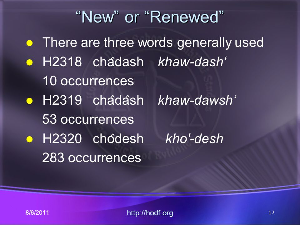 """New"" or ""Renewed"" There are three words generally used H2318 cha ̂ dash khaw-dash' 10 occurrences H2319 cha ̂ da ̂ sh khaw-dawsh' 53 occurrences H232"