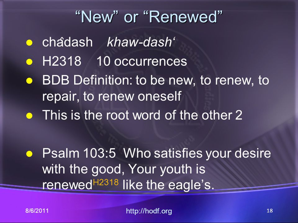 New or Renewed cha ̂ dash khaw-dash' H2318 10 occurrences BDB Definition: to be new, to renew, to repair, to renew oneself This is the root word of the other 2 Psalm 103:5 Who satisfies your desire with the good, Your youth is renewed H2318 like the eagle's.