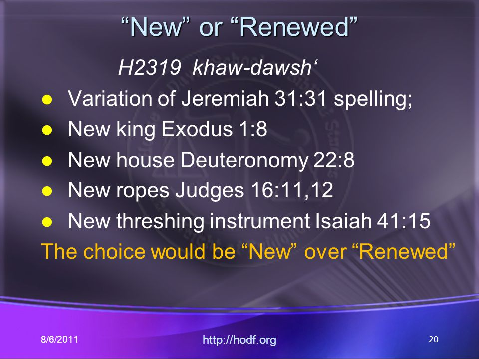 New or Renewed H2319 khaw-dawsh' Variation of Jeremiah 31:31 spelling; New king Exodus 1:8 New house Deuteronomy 22:8 New ropes Judges 16:11,12 New threshing instrument Isaiah 41:15 The choice would be New over Renewed 8/6/2011 http://hodf.org 20