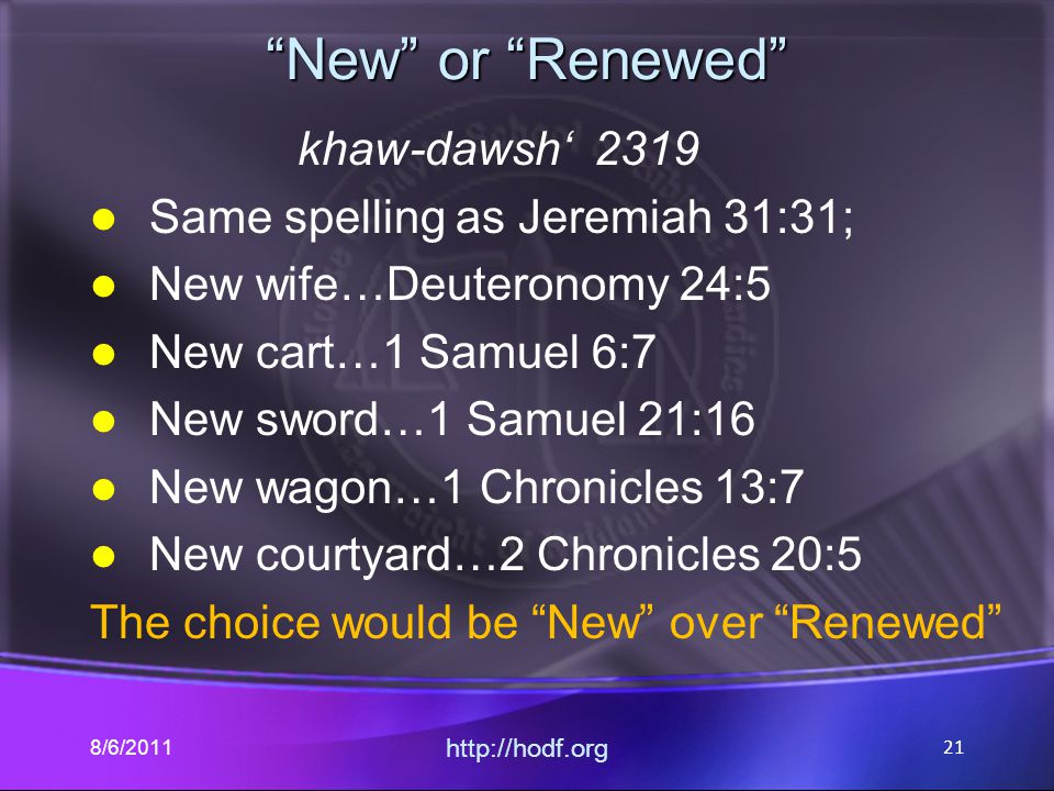 New or Renewed khaw-dawsh' 2319 Same spelling as Jeremiah 31:31; New wife…Deuteronomy 24:5 New cart…1 Samuel 6:7 New sword…1 Samuel 21:16 New wagon…1 Chronicles 13:7 New courtyard…2 Chronicles 20:5 The choice would be New over Renewed 8/6/2011 http://hodf.org 21