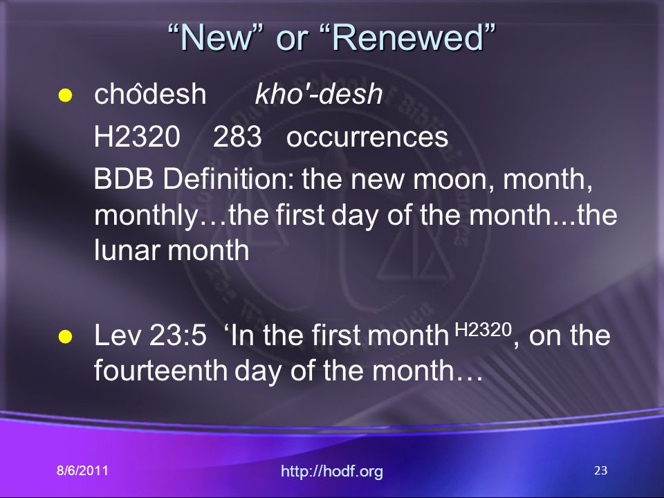 New or Renewed cho ̂ desh kho -desh H2320 283 occurrences BDB Definition: the new moon, month, monthly…the first day of the month...the lunar month Lev 23:5 'In the first month H2320, on the fourteenth day of the month… 8/6/2011 http://hodf.org 23