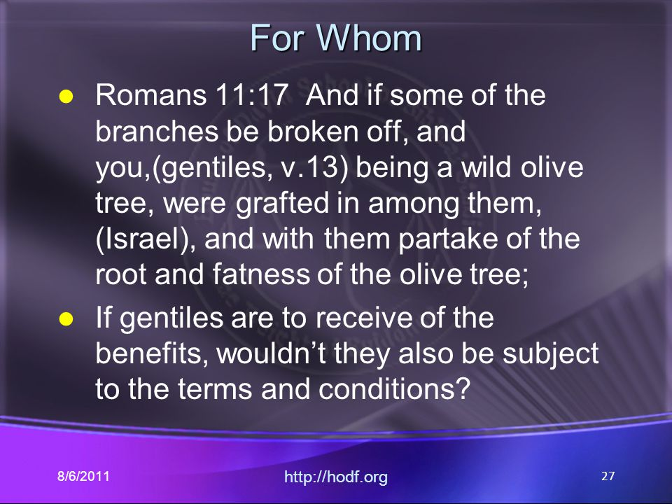For Whom Romans 11:17 And if some of the branches be broken off, and you,(gentiles, v.13) being a wild olive tree, were grafted in among them, (Israel